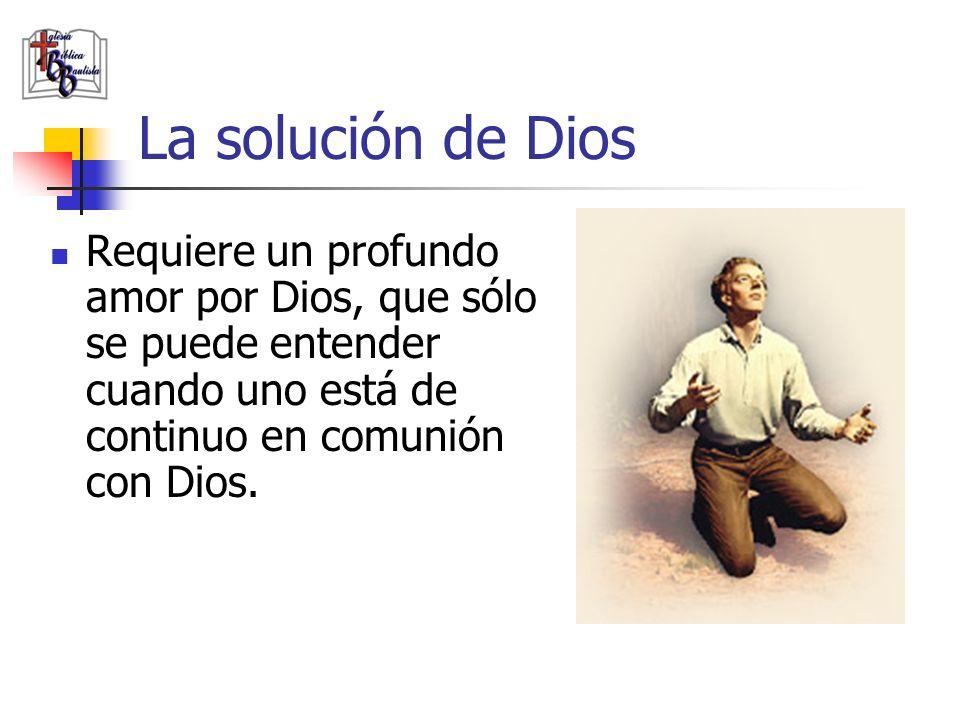 La solución de Dios Requiere un profundo amor por Dios, que sólo se puede entender cuando uno está de continuo en comunión con Dios.