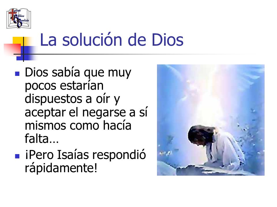 La solución de Dios Dios sabía que muy pocos estarían dispuestos a oír y aceptar el negarse a sí mismos como hacía falta…