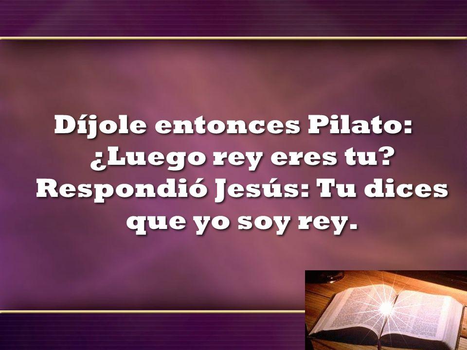 Díjole entonces Pilato: ¿Luego rey eres tu