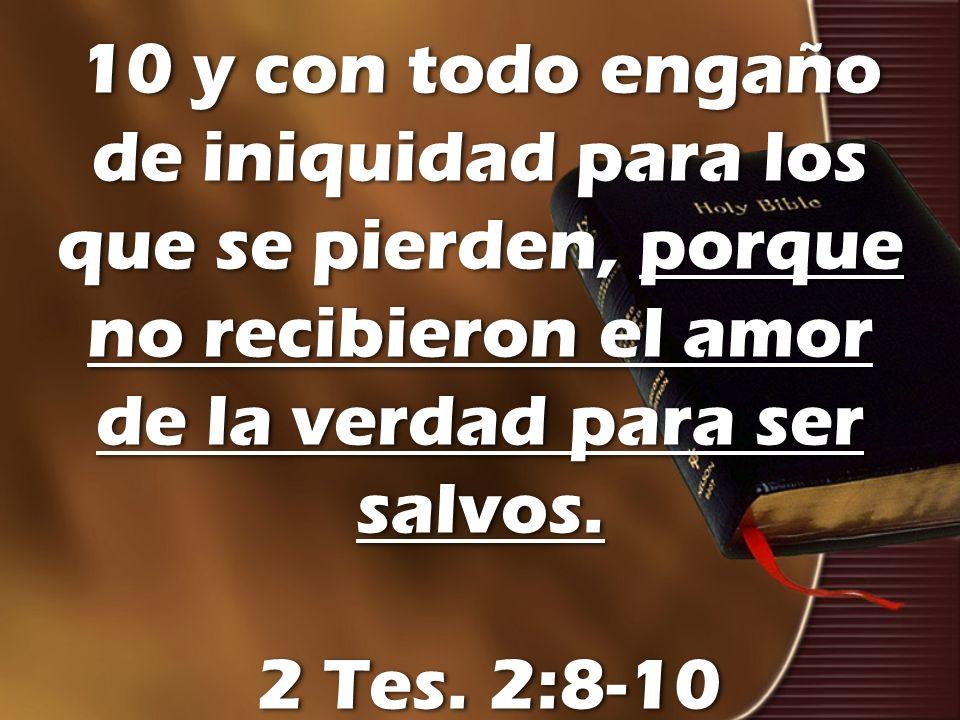 10 y con todo engaño de iniquidad para los que se pierden, porque no recibieron el amor de la verdad para ser salvos.