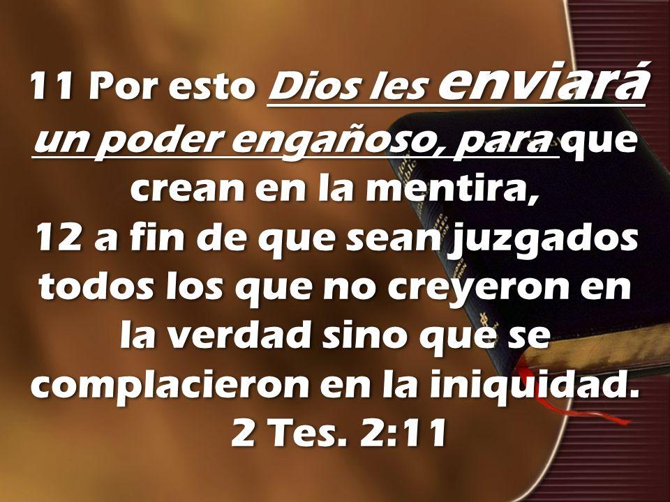 11 Por esto Dios les enviará un poder engañoso, para que crean en la mentira, 12 a fin de que sean juzgados todos los que no creyeron en la verdad sino que se complacieron en la iniquidad.