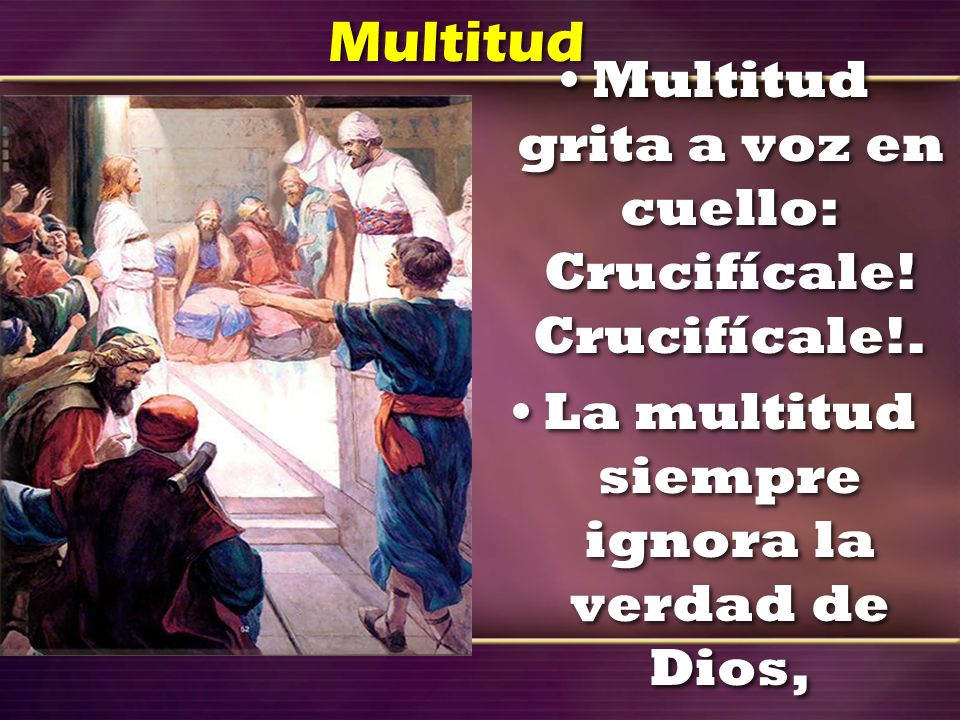 Multitud Multitud grita a voz en cuello: Crucifícale! Crucifícale!.