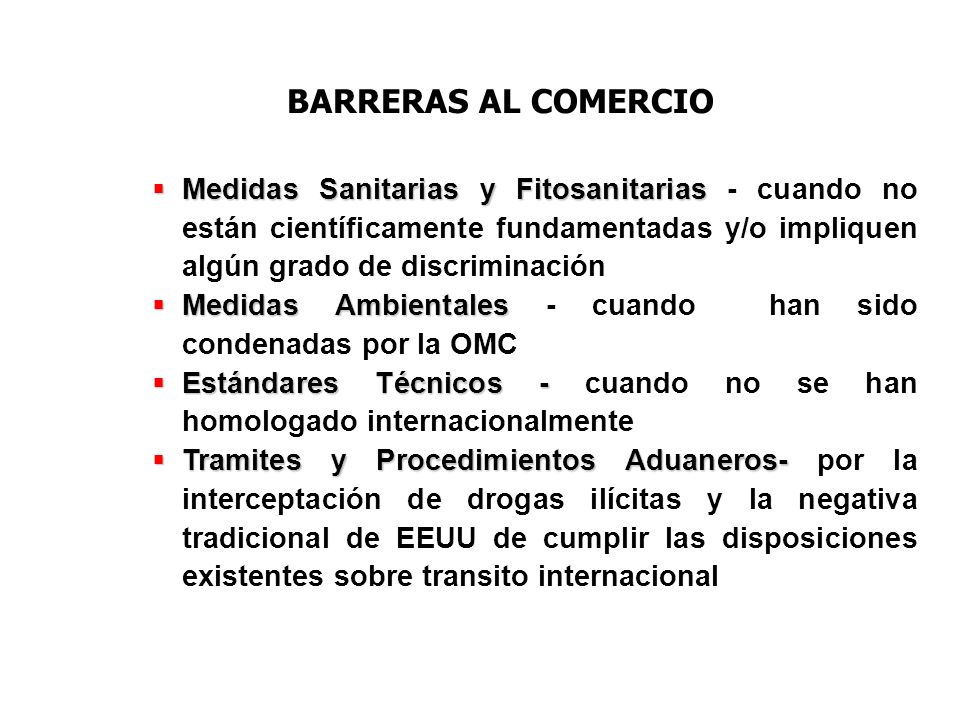 BARRERAS AL COMERCIO Medidas Sanitarias y Fitosanitarias - cuando no están científicamente fundamentadas y/o impliquen algún grado de discriminación.