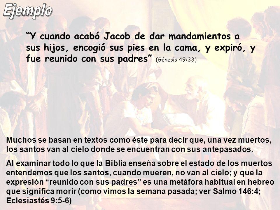 Ejemplo Y cuando acabó Jacob de dar mandamientos a sus hijos, encogió sus pies en la cama, y expiró, y fue reunido con sus padres (Génesis 49:33)