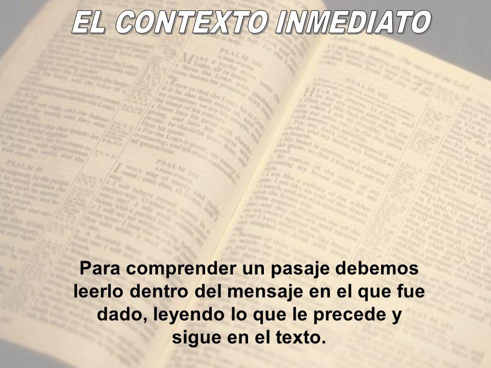 EL CONTEXTO INMEDIATO Para comprender un pasaje debemos leerlo dentro del mensaje en el que fue dado, leyendo lo que le precede y sigue en el texto.