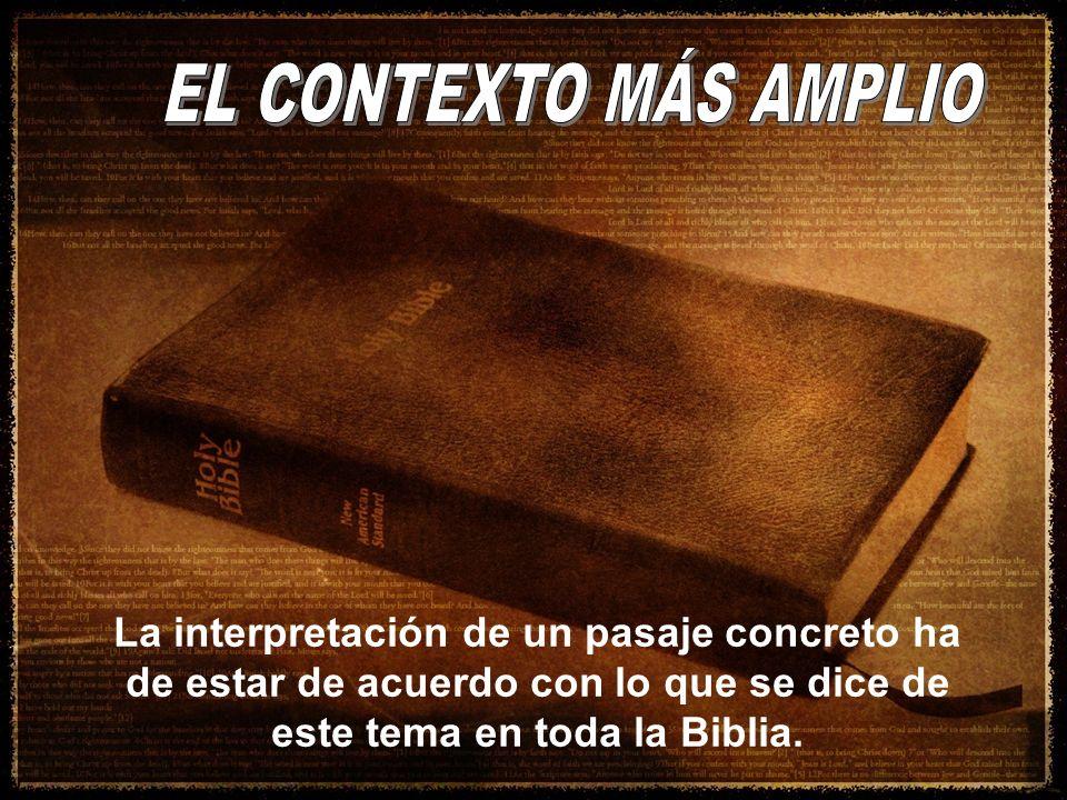 EL CONTEXTO MÁS AMPLIO La interpretación de un pasaje concreto ha de estar de acuerdo con lo que se dice de este tema en toda la Biblia.
