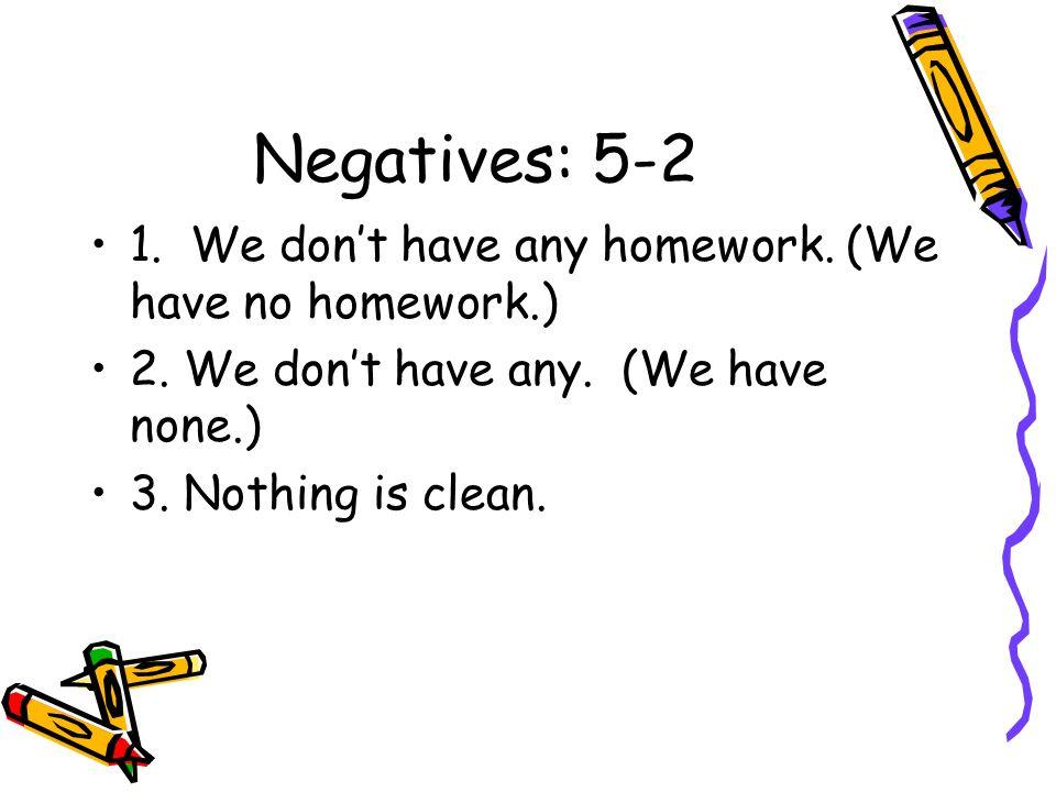 Negatives: 5-2 1. We don't have any homework. (We have no homework.)