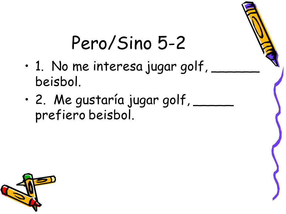 Pero/Sino 5-2 1. No me interesa jugar golf, ______ beisbol.