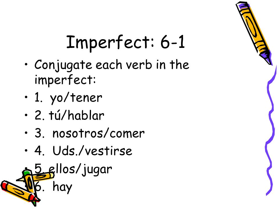 Imperfect: 6-1 Conjugate each verb in the imperfect: 1. yo/tener