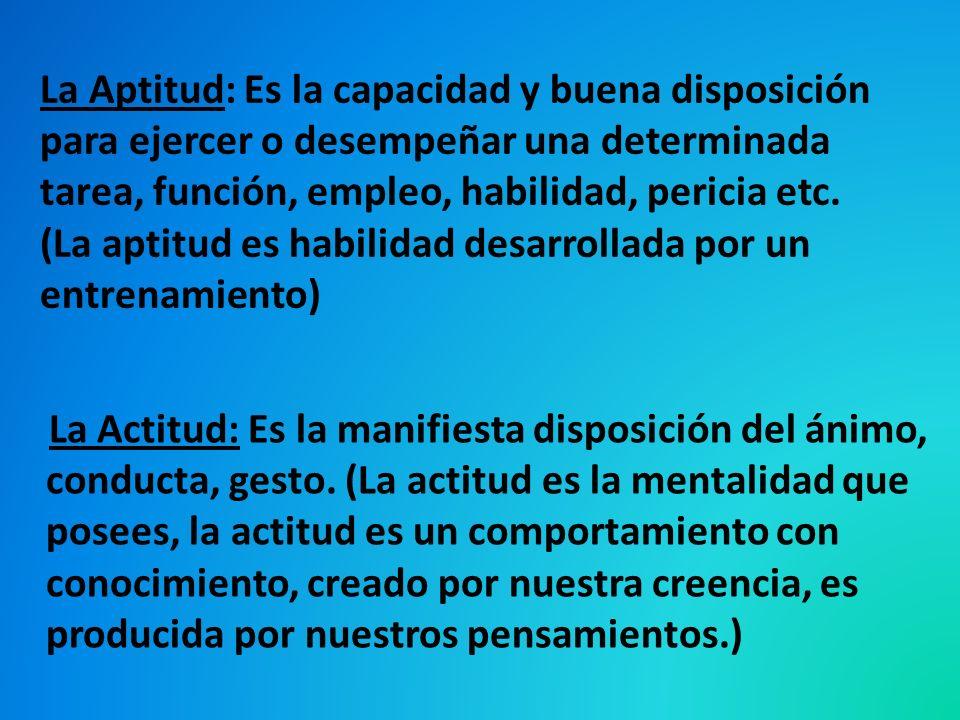 La Aptitud: Es la capacidad y buena disposición para ejercer o desempeñar una determinada tarea, función, empleo, habilidad, pericia etc. (La aptitud es habilidad desarrollada por un entrenamiento)