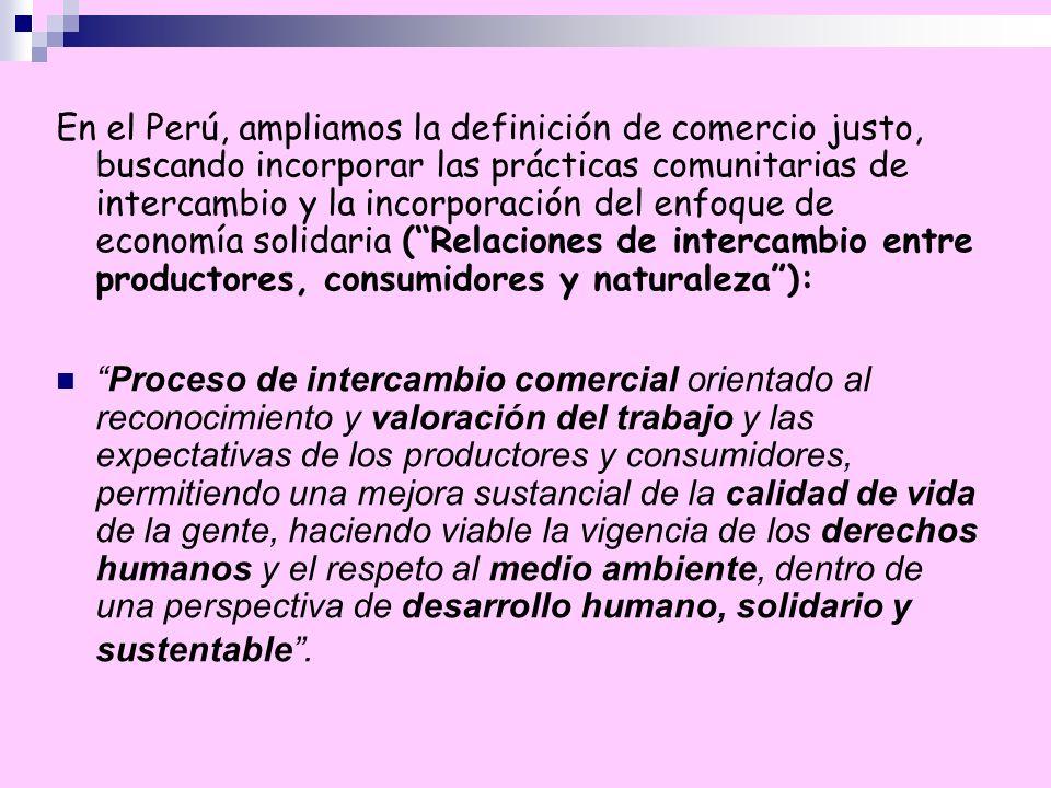 En el Perú, ampliamos la definición de comercio justo, buscando incorporar las prácticas comunitarias de intercambio y la incorporación del enfoque de economía solidaria ( Relaciones de intercambio entre productores, consumidores y naturaleza ):