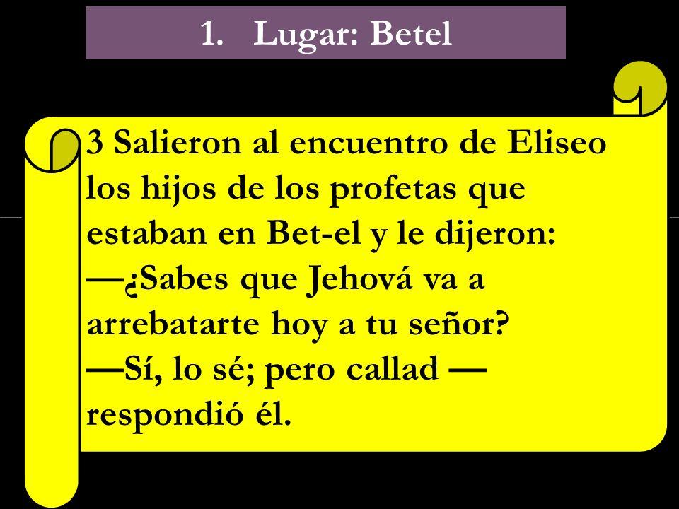 1. Lugar: Betel 3 Salieron al encuentro de Eliseo los hijos de los profetas que estaban en Bet-el y le dijeron: