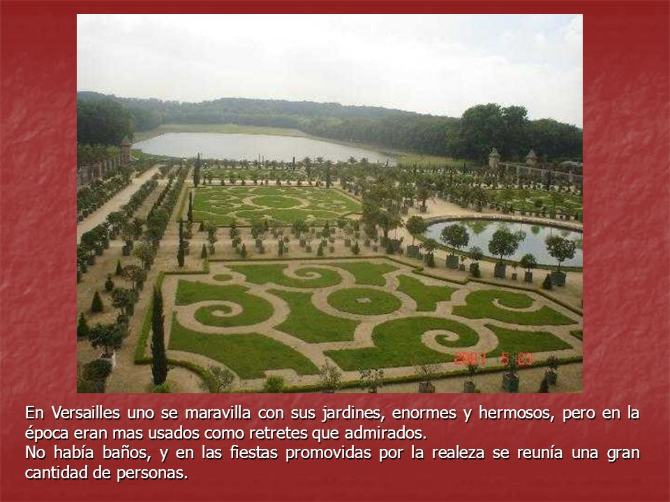 En Versailles uno se maravilla con sus jardines, enormes y hermosos, pero en la época eran mas usados como retretes que admirados.