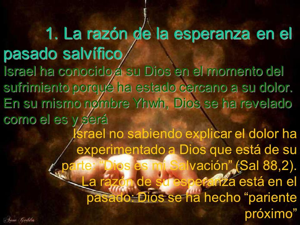 1. La razón de la esperanza en el pasado salvífico Israel ha conocido a su Dios en el momento del sufrimiento porque ha estado cercano a su dolor. En su mismo nombre Yhwh, Dios se ha revelado como el es y será