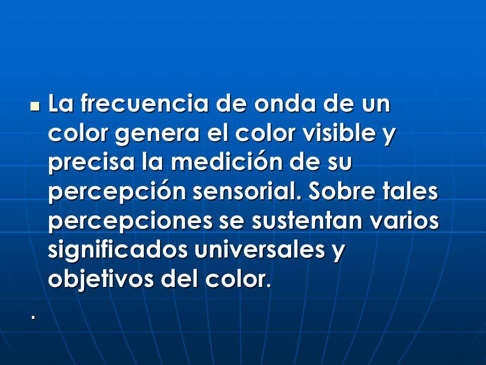 La frecuencia de onda de un color genera el color visible y precisa la medición de su percepción sensorial. Sobre tales percepciones se sustentan varios significados universales y objetivos del color.