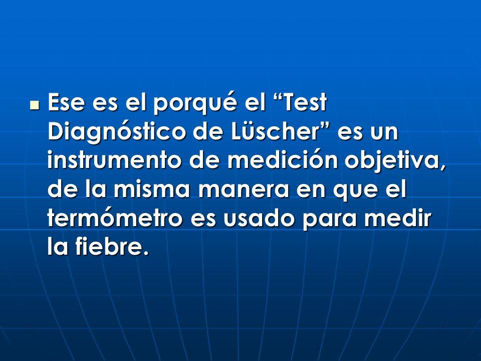 Ese es el porqué el Test Diagnóstico de Lüscher es un instrumento de medición objetiva, de la misma manera en que el termómetro es usado para medir la fiebre.