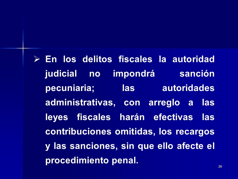 En los delitos fiscales la autoridad judicial no impondrá sanción pecuniaria; las autoridades administrativas, con arreglo a las leyes fiscales harán efectivas las contribuciones omitidas, los recargos y las sanciones, sin que ello afecte el procedimiento penal.