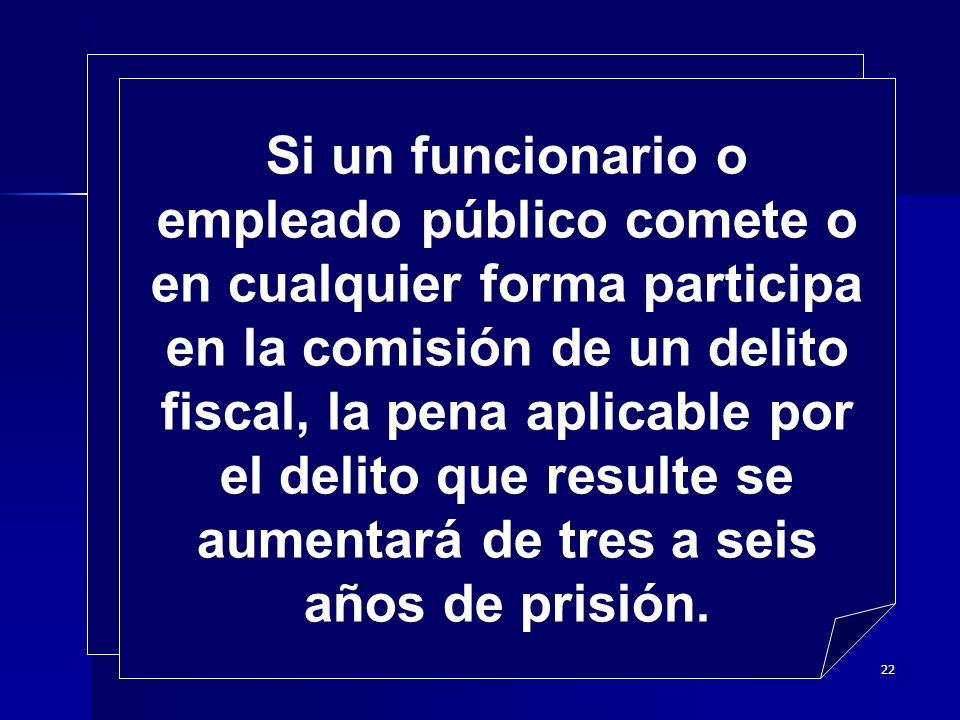 Si un funcionario o empleado público comete o en cualquier forma participa en la comisión de un delito fiscal, la pena aplicable por el delito que resulte se aumentará de tres a seis años de prisión.