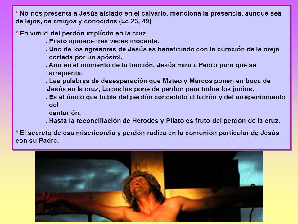 * No nos presenta a Jesús aislado en el calvario, menciona la presencia, aunque sea de lejos, de amigos y conocidos (Lc 23, 49)