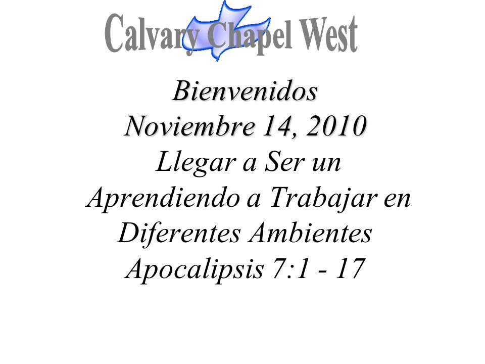Calvary Chapel West Bienvenidos Noviembre 14, 2010 Llegar a Ser un Aprendiendo a Trabajar en Diferentes Ambientes Apocalipsis 7:1 - 17.