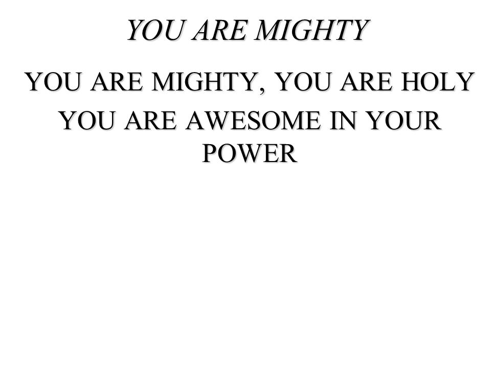 YOU ARE MIGHTY, YOU ARE HOLY YOU ARE AWESOME IN YOUR POWER