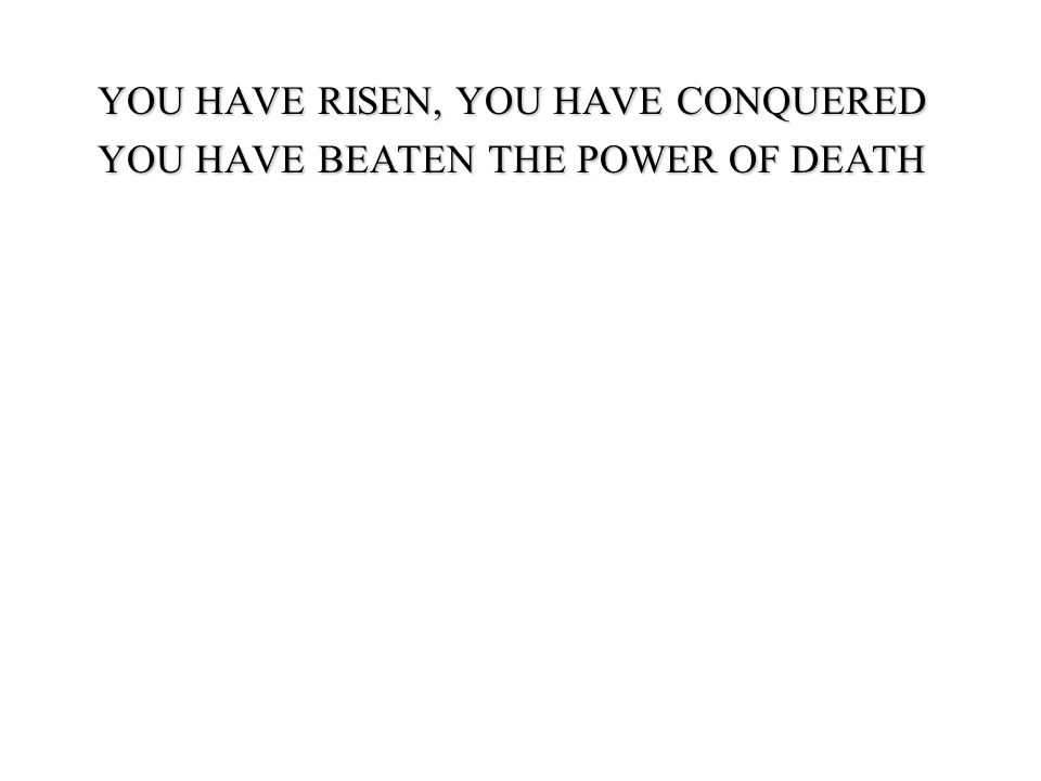 YOU HAVE RISEN, YOU HAVE CONQUERED YOU HAVE BEATEN THE POWER OF DEATH