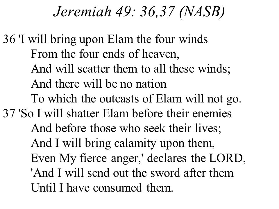 Jeremiah 49: 36,37 (NASB) 36 I will bring upon Elam the four winds