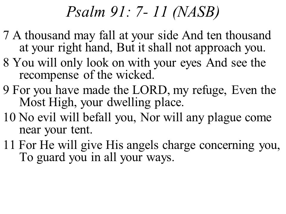 Psalm 91: 7- 11 (NASB) 7 A thousand may fall at your side And ten thousand at your right hand, But it shall not approach you.