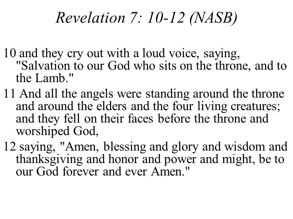 Revelation 7: 10-12 (NASB) 10 and they cry out with a loud voice, saying, Salvation to our God who sits on the throne, and to the Lamb.