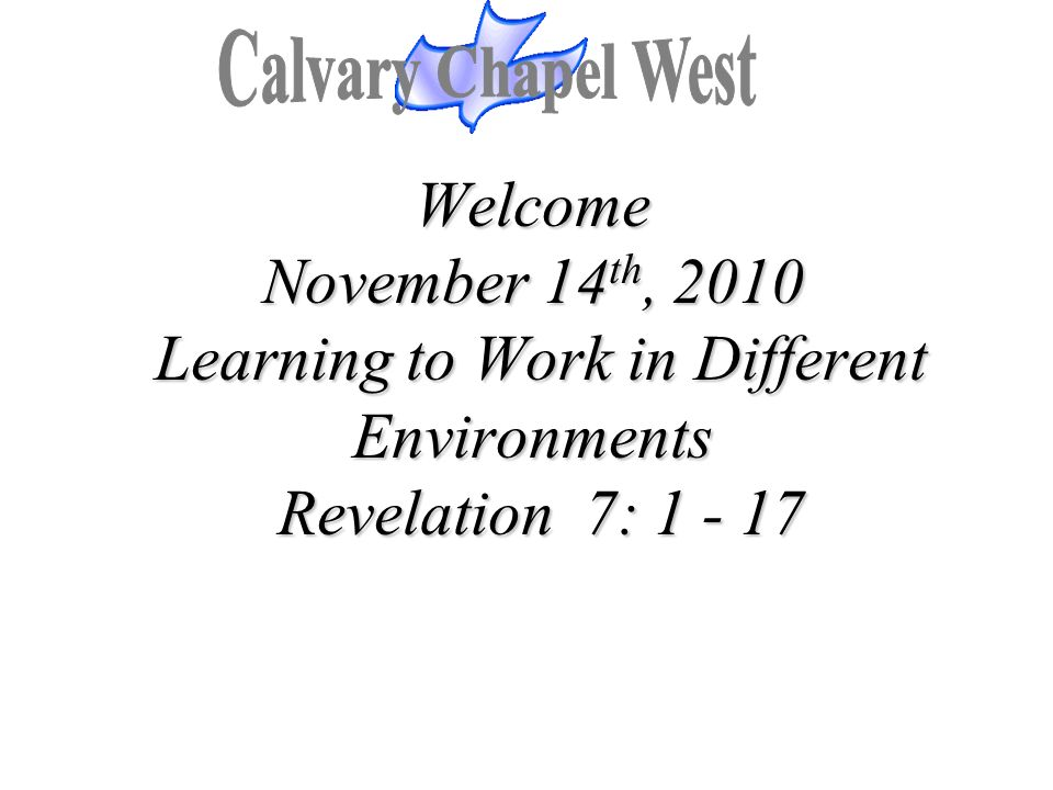 Calvary Chapel West Welcome November 14th, 2010 Learning to Work in Different Environments Revelation 7: 1 - 17.