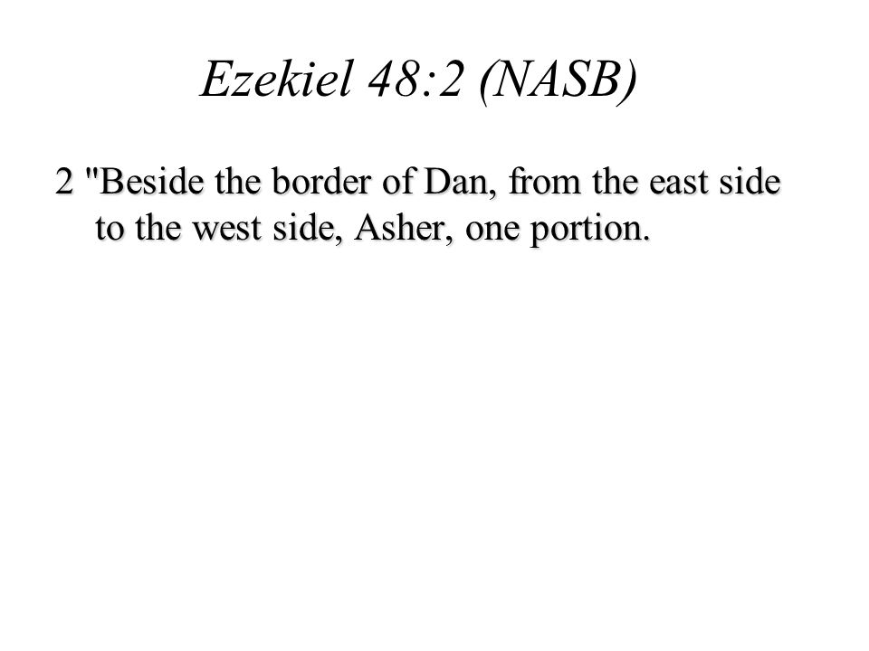 Ezekiel 48:2 (NASB) 2 Beside the border of Dan, from the east side to the west side, Asher, one portion.