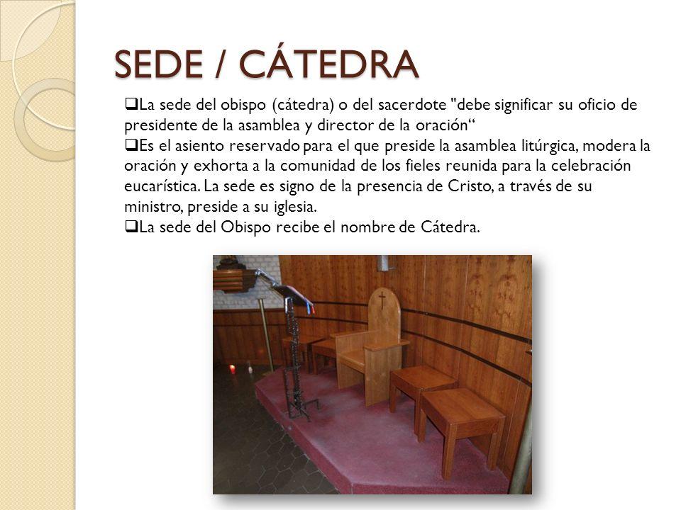 SEDE / CÁTEDRA La sede del obispo (cátedra) o del sacerdote debe significar su oficio de presidente de la asamblea y director de la oración