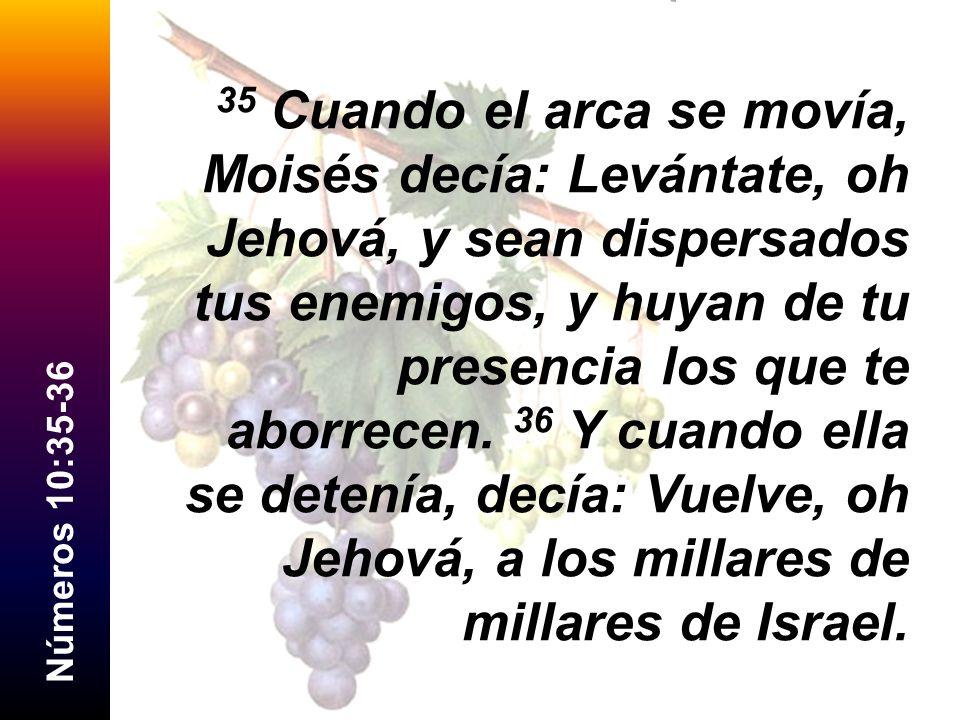 35 Cuando el arca se movía, Moisés decía: Levántate, oh Jehová, y sean dispersados tus enemigos, y huyan de tu presencia los que te aborrecen. 36 Y cuando ella se detenía, decía: Vuelve, oh Jehová, a los millares de millares de Israel.