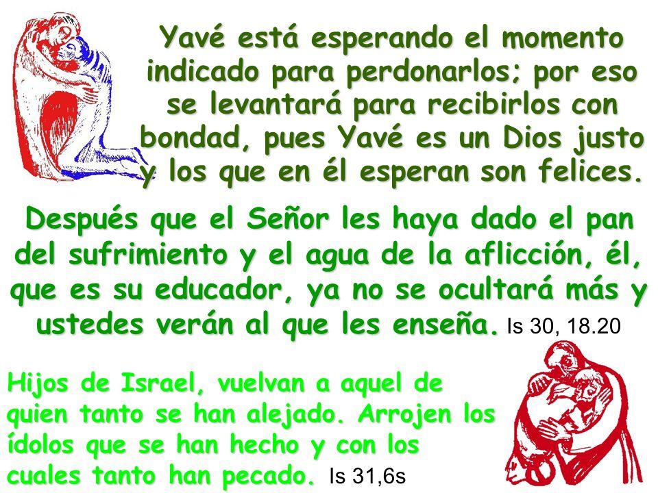 Yavé está esperando el momento indicado para perdonarlos; por eso se levantará para recibirlos con bondad, pues Yavé es un Dios justo y los que en él esperan son felices.