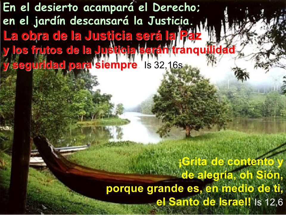 En el desierto acampará el Derecho; en el jardín descansará la Justicia. La obra de la Justicia será la Paz y los frutos de la Justicia serán tranquilidad y seguridad para siempre. Is 32,16s