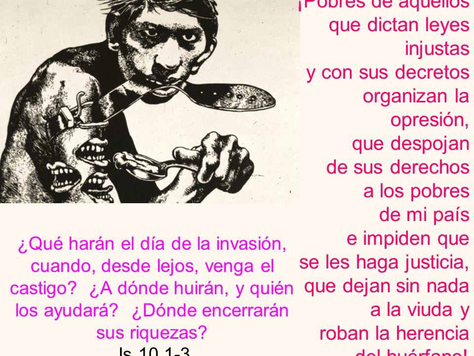 ¡Pobres de aquellos que dictan leyes injustas y con sus decretos organizan la opresión, que despojan de sus derechos a los pobres de mi país e impiden que se les haga justicia, que dejan sin nada a la viuda y roban la herencia del huérfano!