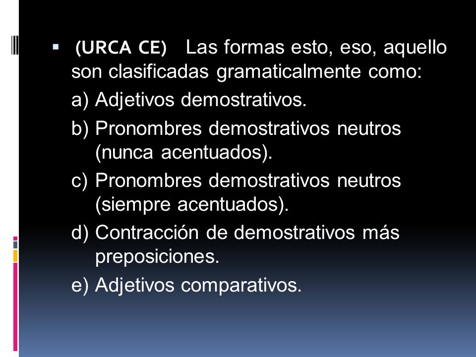 (URCA CE) Las formas esto, eso, aquello son clasificadas gramaticalmente como: