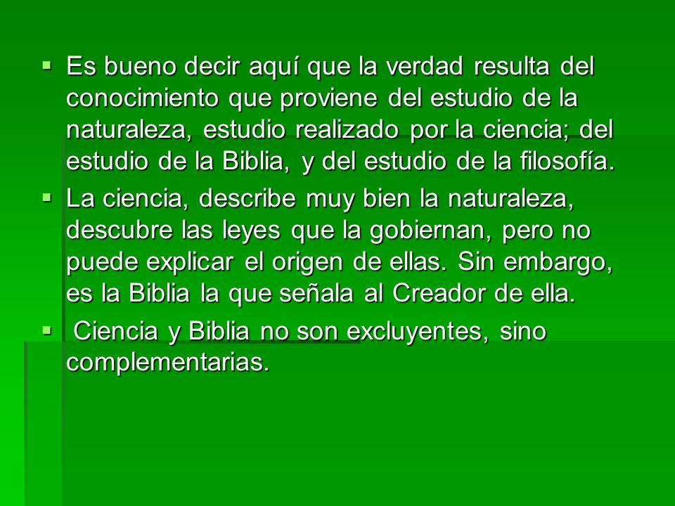 Es bueno decir aquí que la verdad resulta del conocimiento que proviene del estudio de la naturaleza, estudio realizado por la ciencia; del estudio de la Biblia, y del estudio de la filosofía.
