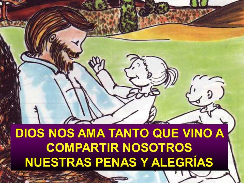 DIOS NOS AMA TANTO QUE VINO A COMPARTIR NOSOTROS NUESTRAS PENAS Y ALEGRÍAS