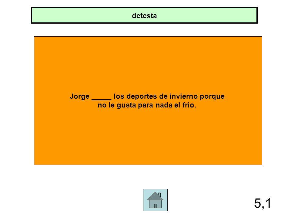 5,1 detesta Jorge _____ los deportes de invierno porque