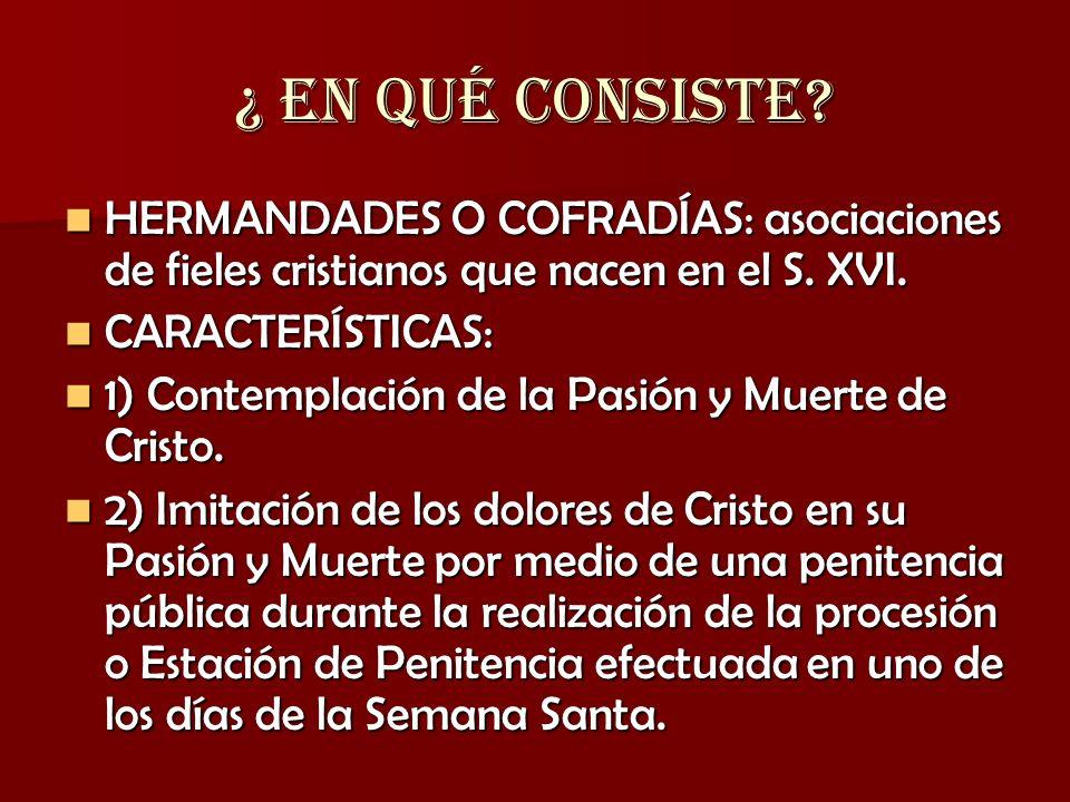 ¿ EN QUÉ CONSISTE HERMANDADES O COFRADÍAS: asociaciones de fieles cristianos que nacen en el S. XVI.