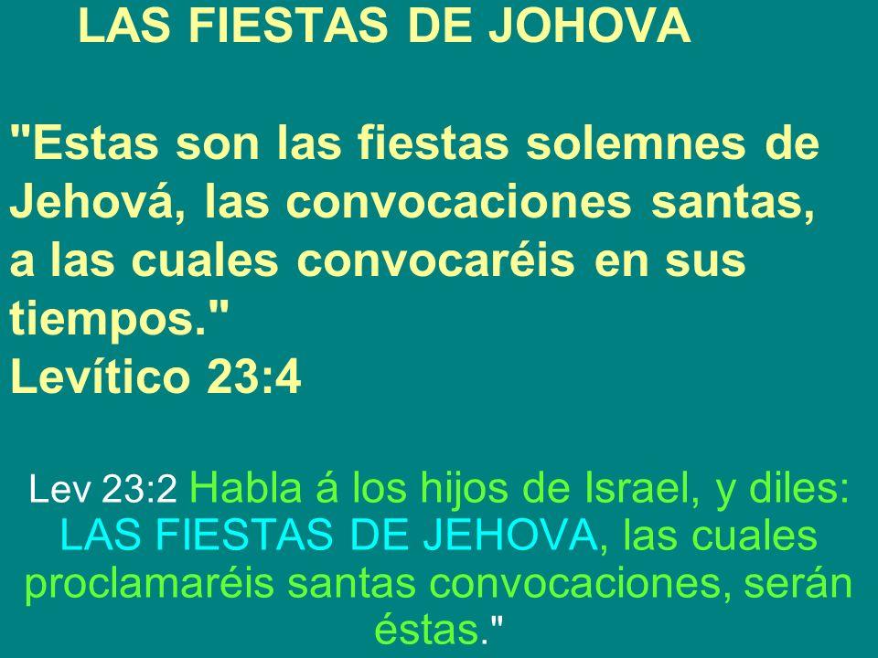 LAS FIESTAS DE JOHOVA Estas son las fiestas solemnes de Jehová, las convocaciones santas, a las cuales convocaréis en sus tiempos. Levítico 23:4