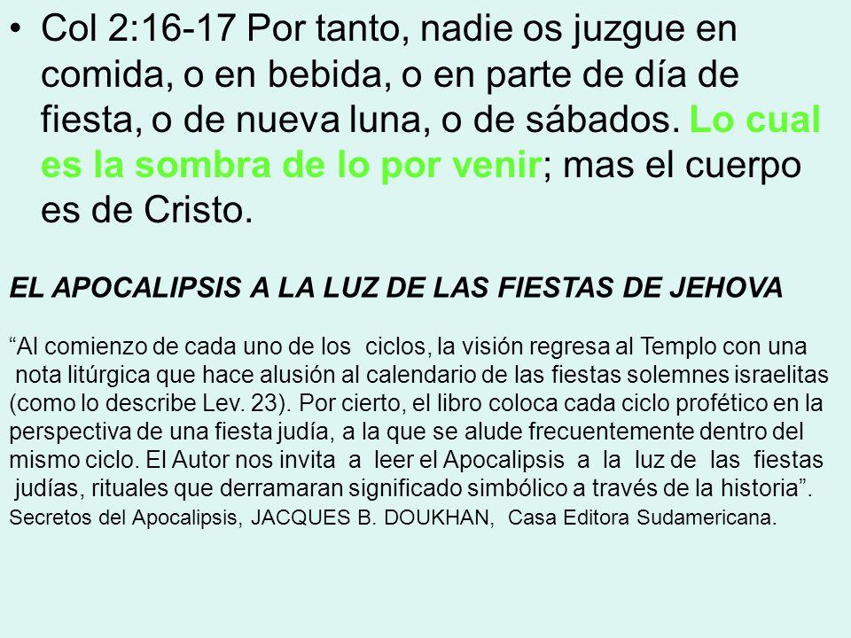 Col 2:16-17 Por tanto, nadie os juzgue en comida, o en bebida, o en parte de día de fiesta, o de nueva luna, o de sábados. Lo cual es la sombra de lo por venir; mas el cuerpo es de Cristo.