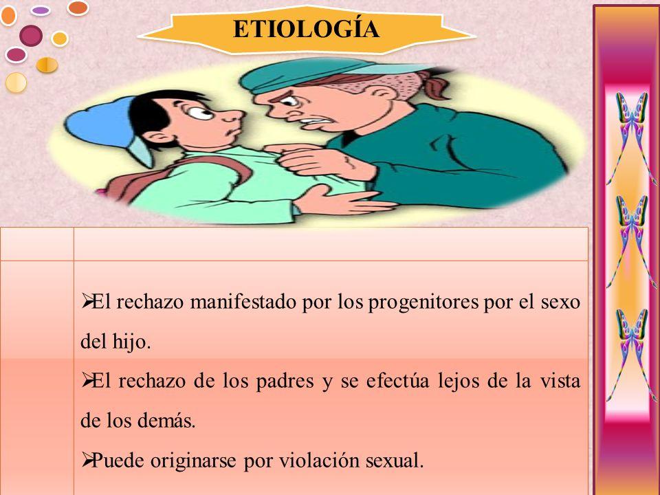 ETIOLOGÍA El rechazo manifestado por los progenitores por el sexo del hijo. El rechazo de los padres y se efectúa lejos de la vista de los demás.
