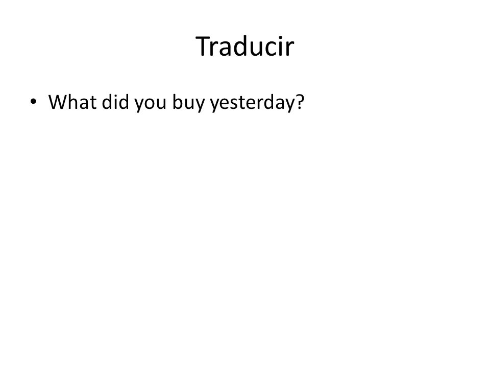 Traducir What did you buy yesterday