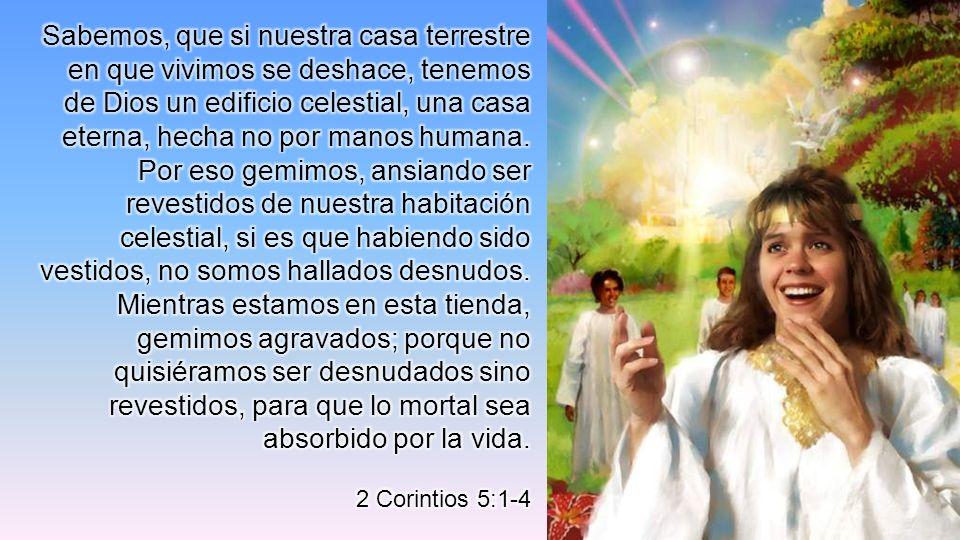 Sabemos, que si nuestra casa terrestre en que vivimos se deshace, tenemos de Dios un edificio celestial, una casa eterna, hecha no por manos humana.
