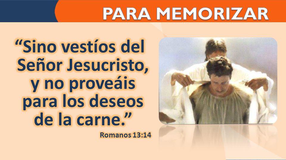 PARA MEMORIZAR Sino vestíos del Señor Jesucristo, y no proveáis para los deseos de la carne. Romanos 13:14.