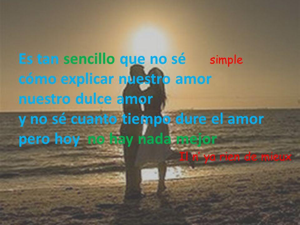 simpleEs tan sencillo que no sé cómo explicar nuestro amor nuestro dulce amor y no sé cuanto tiempo dure el amor pero hoy no hay nada mejor.