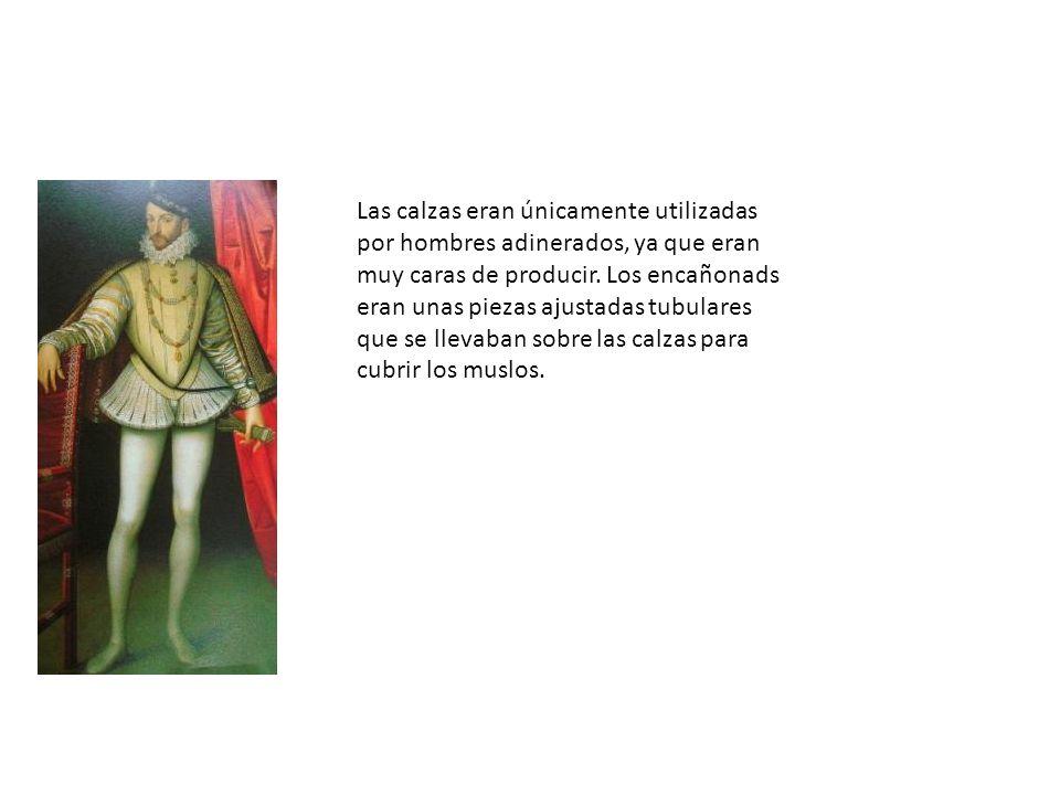 Las calzas eran únicamente utilizadas por hombres adinerados, ya que eran muy caras de producir.