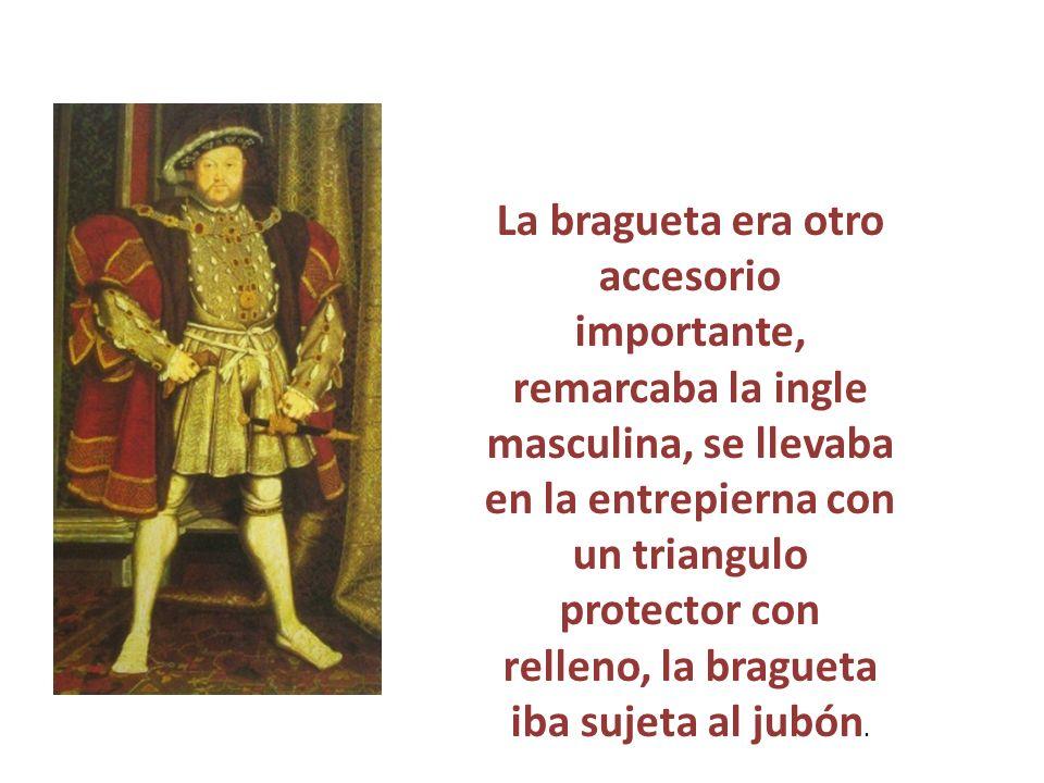 La bragueta era otro accesorio importante, remarcaba la ingle masculina, se llevaba en la entrepierna con un triangulo protector con relleno, la bragueta iba sujeta al jubón.